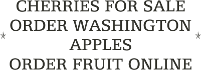 CHERRIES FOR SALE              ORDER WASHINGTON       APPLES                                    ORDER FRUIT ONLINE
