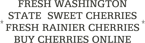 FRESH WASHINGTON STATE  SWEET CHERRIES               FRESH RAINIER CHERRIES          BUY CHERRIES ONLINE