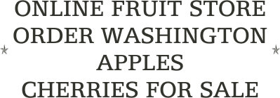 ONLINE FRUIT STORE                     ORDER WASHINGTON APPLES                                            CHERRIES FOR SALE