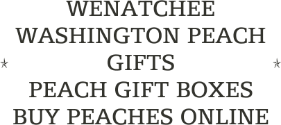 WENATCHEE WASHINGTON PEACH GIFTS                        PEACH GIFT BOXES                 BUY PEACHES ONLINE