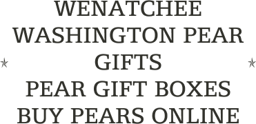 WENATCHEE WASHINGTON PEAR GIFTS                           PEAR GIFT BOXES                        BUY PEARS ONLINE