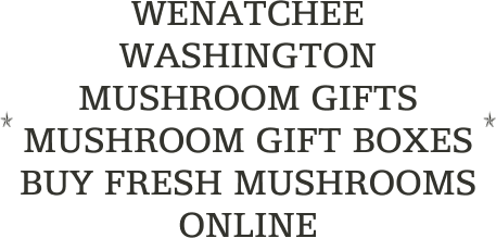 WENATCHEE WASHINGTON MUSHROOM GIFTS                                       MUSHROOM GIFT BOXES                                    BUY FRESH MUSHROOMS ONLINE